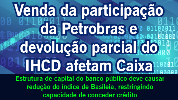 Venda da participação da Petrobras e devolução do IHCD afetam Caixa