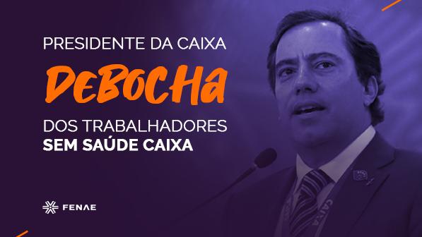 Presidente da Caixa debocha dos trabalhadores sem Saúde Caixa