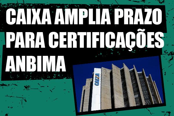 Após cobranças, Caixa anuncia prorrogação do prazo para apresentar certificação de CPA-20