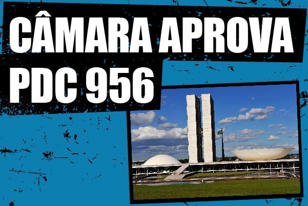 Plenário da Câmara dos Deputados aprova PDC 956. Projeto segue para o Senado